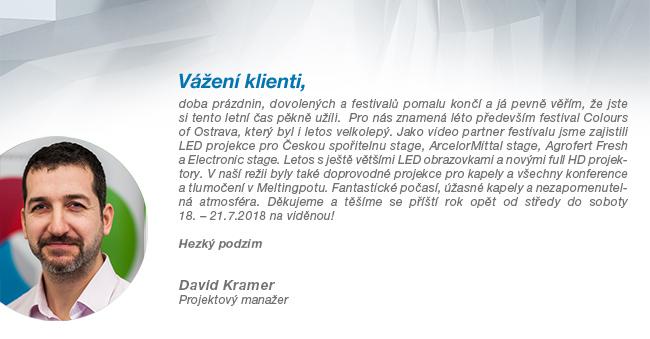 Vážení klienti, doba prázdnin, dovolených a festivalů pomalu končí a já pevně věřím, že jste si tento letní čas pěkně užili.  Pro nás znamená léto především festival Colours of Ostrava, který byl i letos velkolepý. Jako video partner festivalu jsme zajistili LED projekce pro Českou spořitelnu stage, ArcelorMittal stage, Agrofert Fresh a Electronic stage. Letos s ještě většími LED obrazovkami a novými full HD projektory. V naší režii byly také doprovodné projekce pro kapely a všechny konference pro tlumočení v Meltingpotu. Fantastické počasí, úžasné kapely a nezapomenutelná atmosféra. Děkujeme a těšíme se příští rok opět od středy do soboty 18. – 21.7.2018 na viděnou! Hezký podzim - David Kramer; Projektový manažer